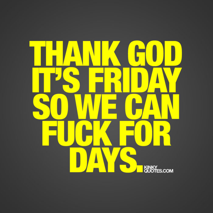 Thank god it's Friday so we can fuck for days.