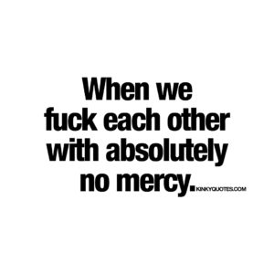 When we fuck each other with absolutely no mercy