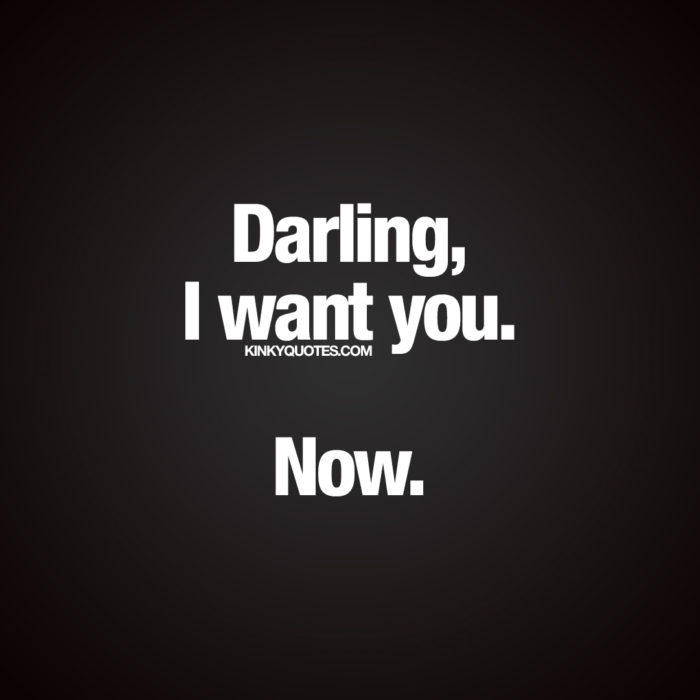 Darling, I want you. Now.