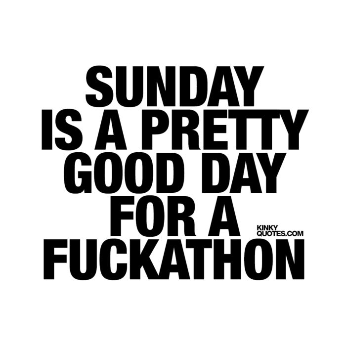 Sunday is a pretty good day for a fuckathon.