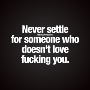 Never settle for someone who doesn't love fucking you