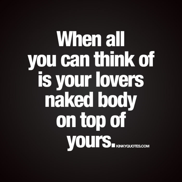 Your lovers naked body on top of yours.