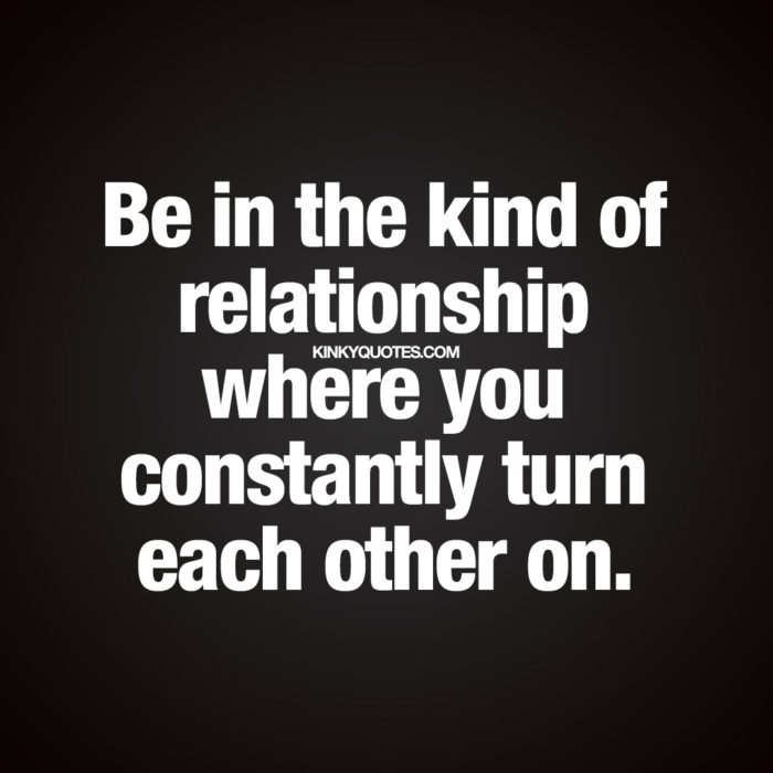 Be in the kind of relationship where you constantly turn each other on.