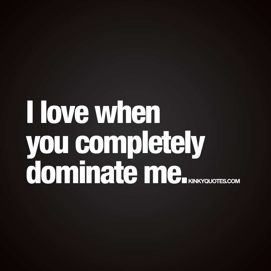 I love when you completely dominate me.
