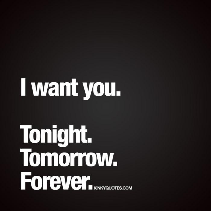 I want you. Tonight. Tomorrow. Forever.