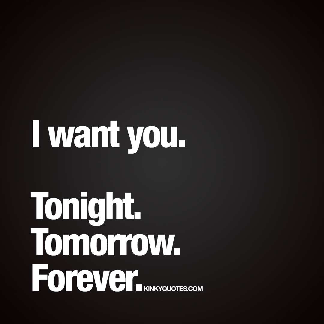 I want you. Tonight. Tomorrow. Forever.