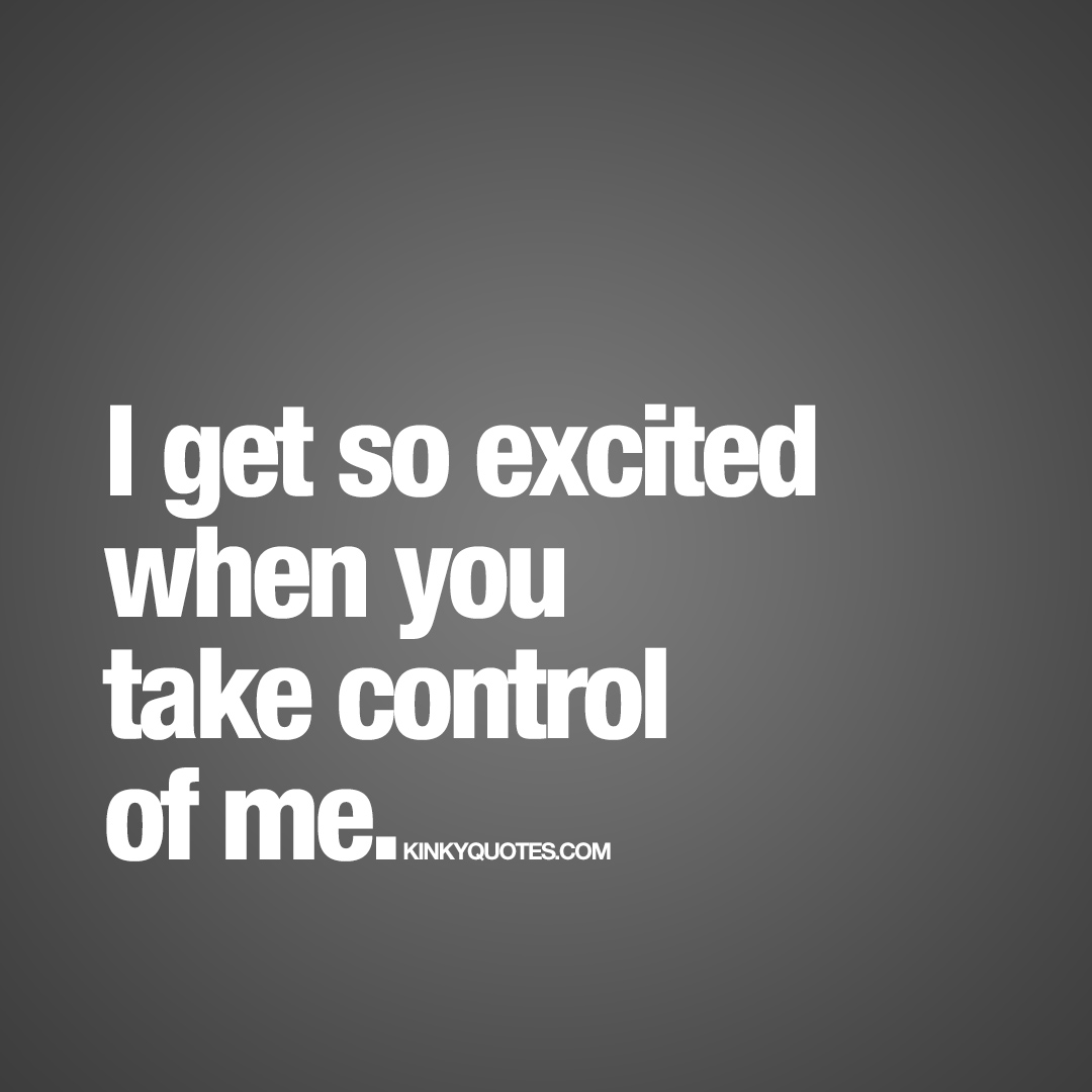 When you take control of me.