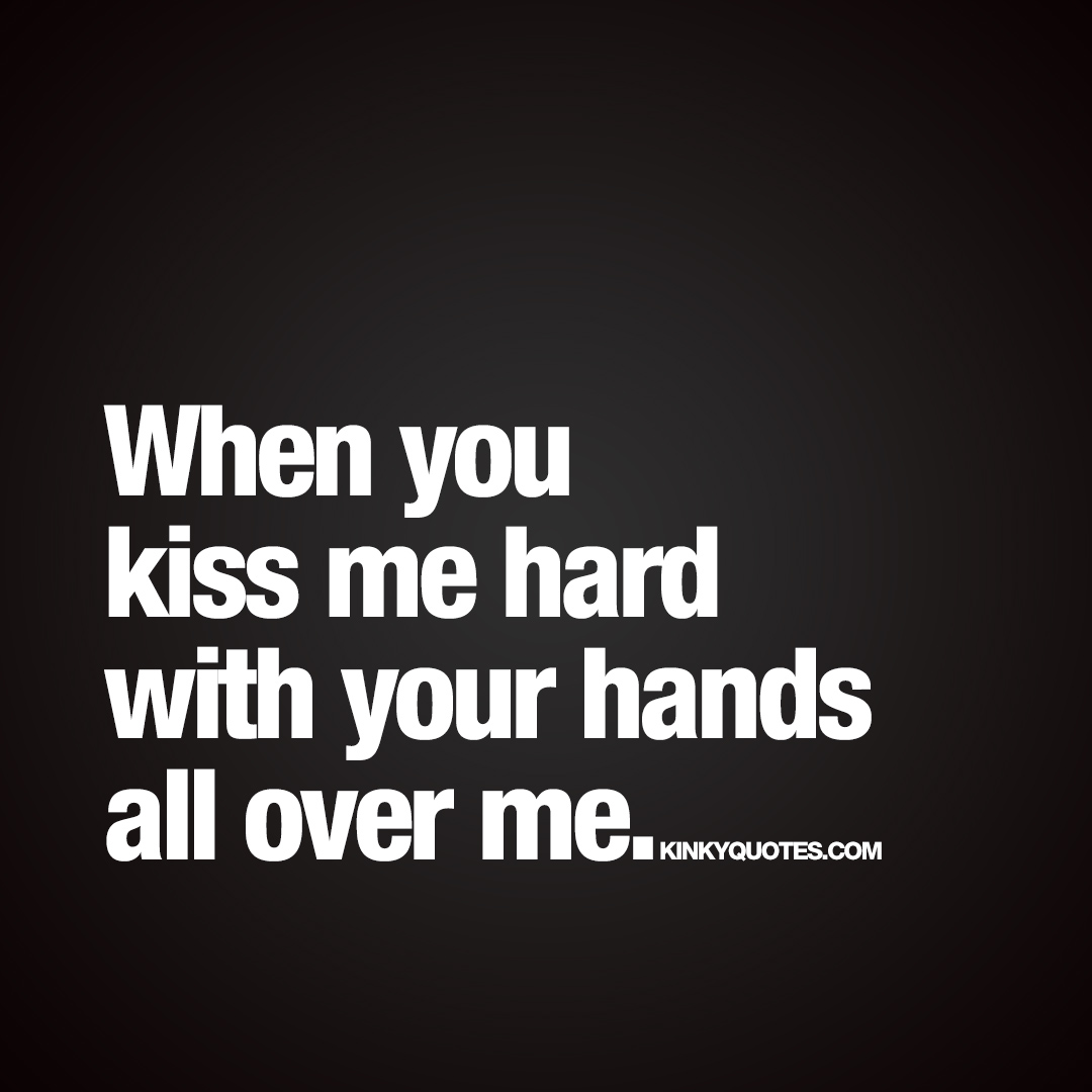 When you kiss me hard..