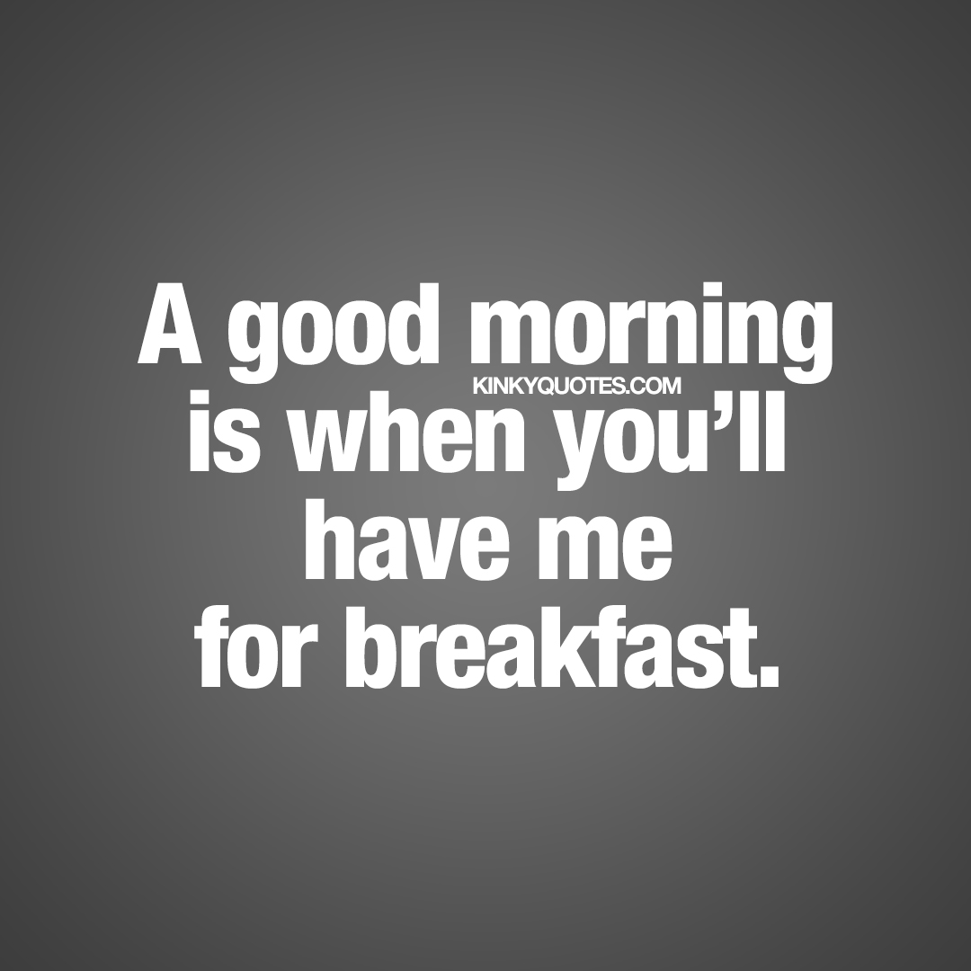 A good morning is when you'll have me for breakfast.