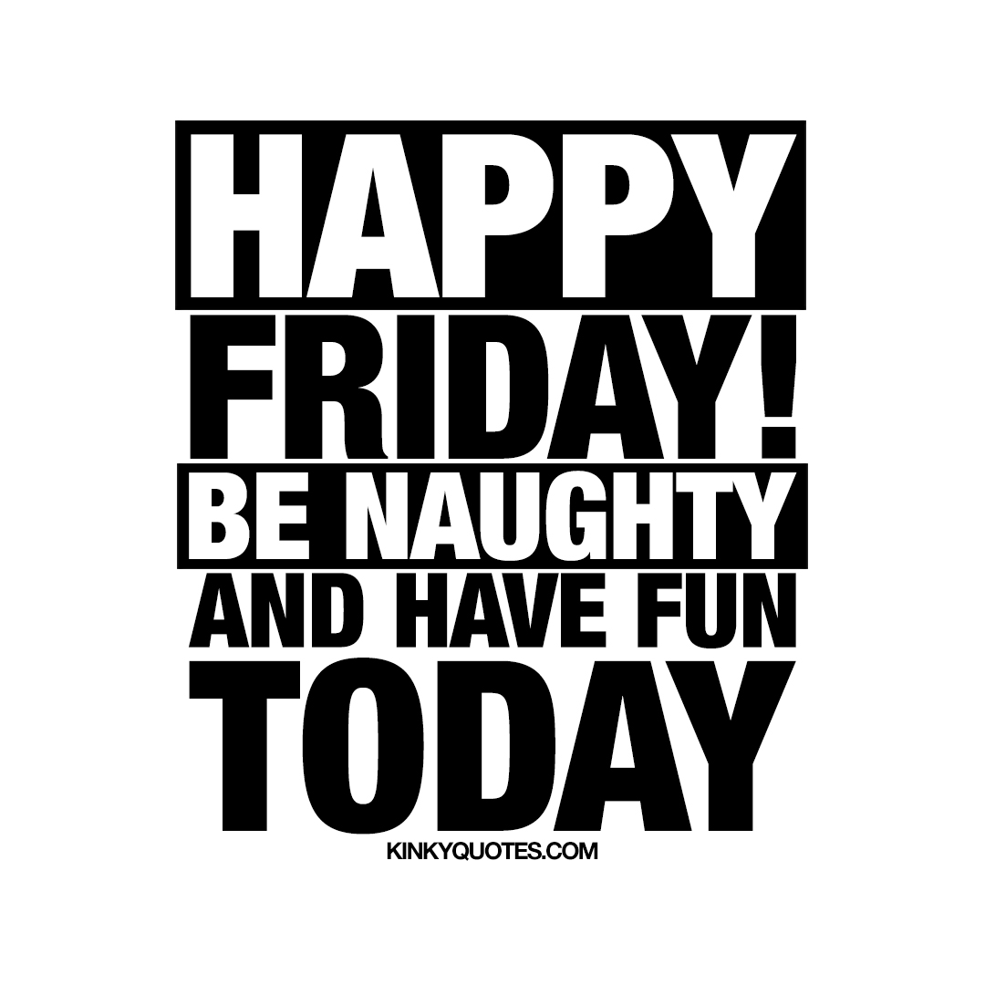 Happy Friday! Be naughty and have fun today!