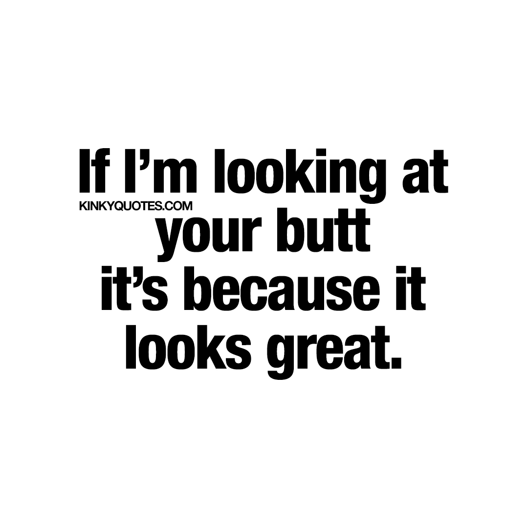 If I'm looking at your butt it's because I think it looks great.