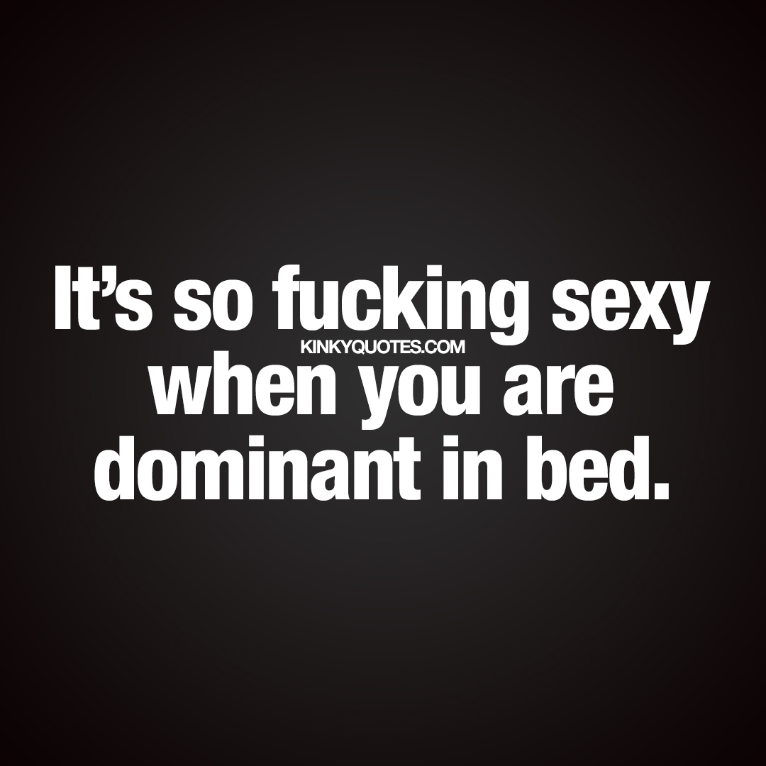 It's so fucking sexy when you are dominant in bed.