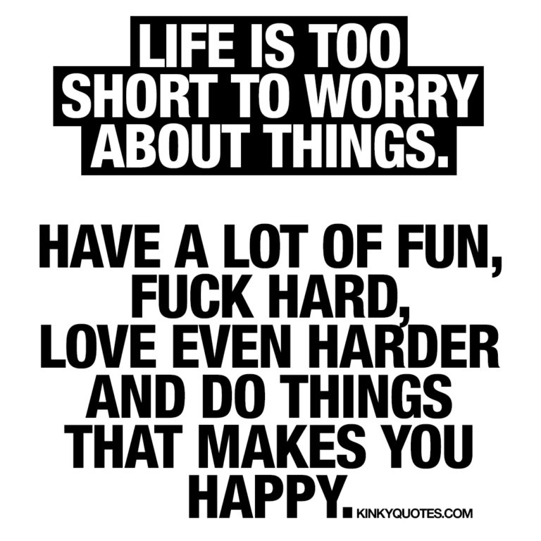 Have a lot of fun, fuck hard, love even harder and do things that makes you happy.