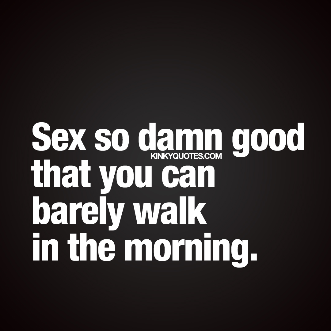 Sex so damn good that you can barely walk in the morning.