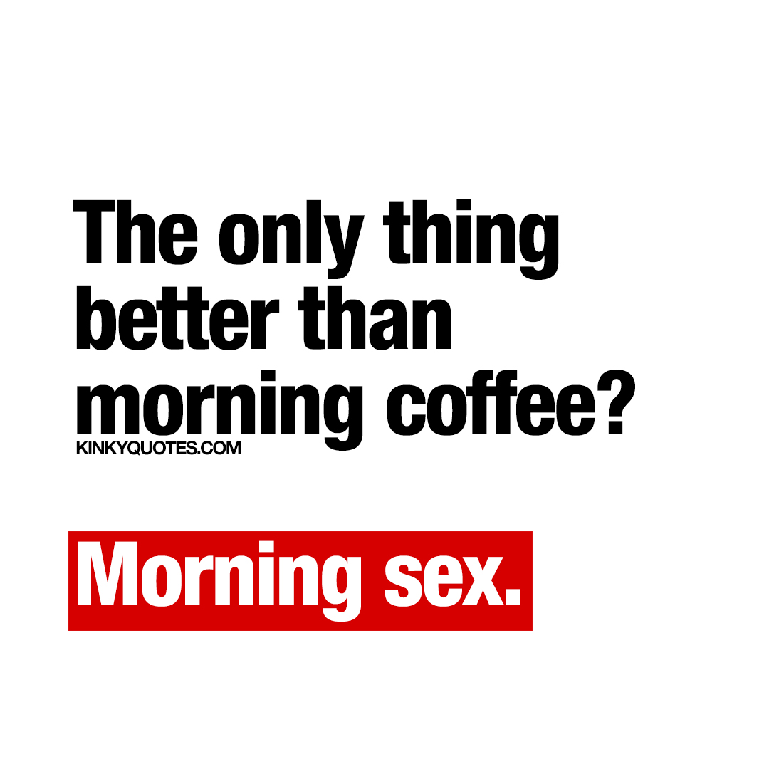 The only thing better than morning coffee?  Morning sex.