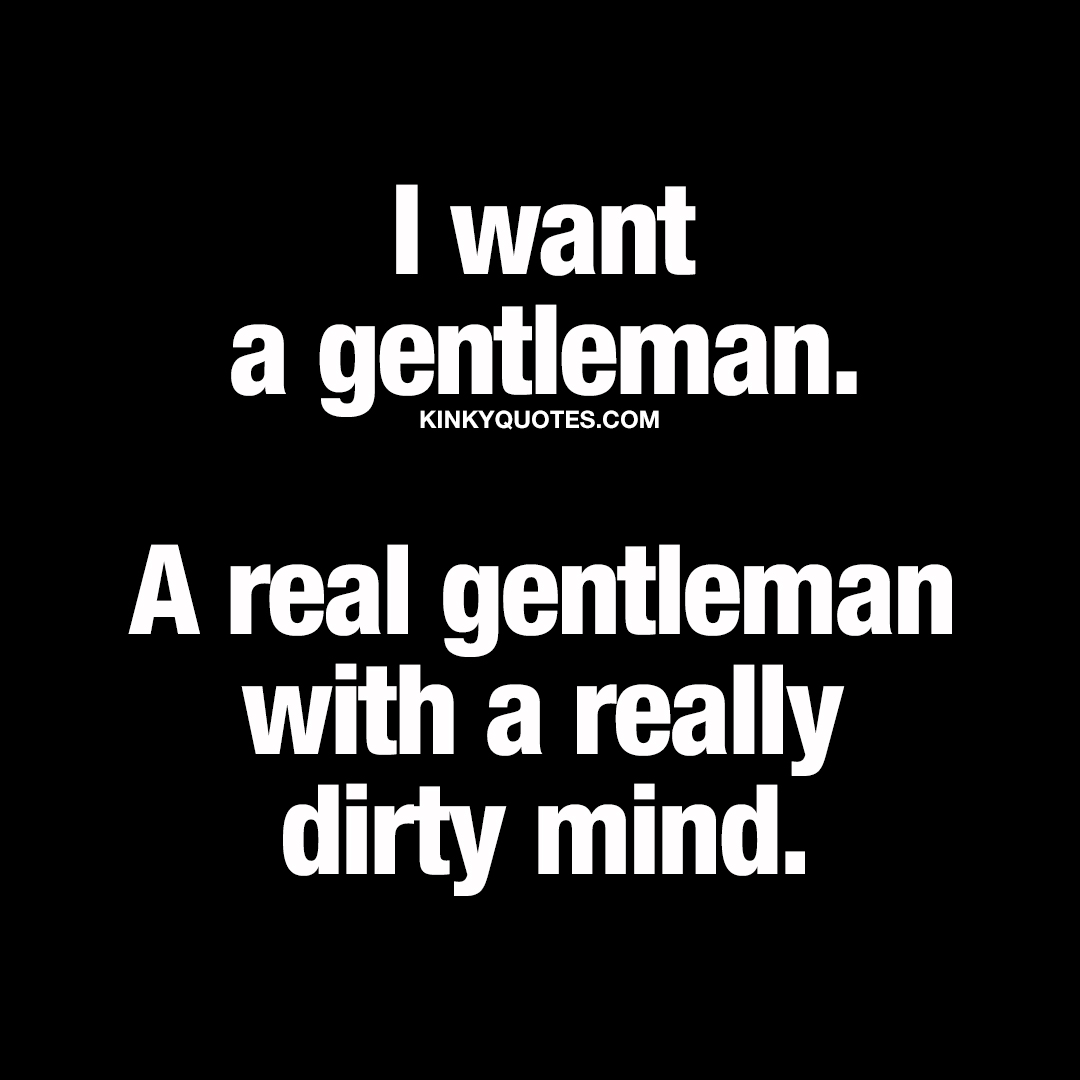 I want a real gentleman with a really dirty mind.