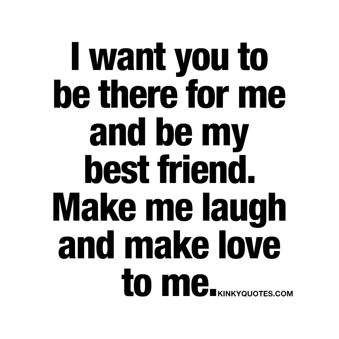 I want you to be there for me and be my best friend.