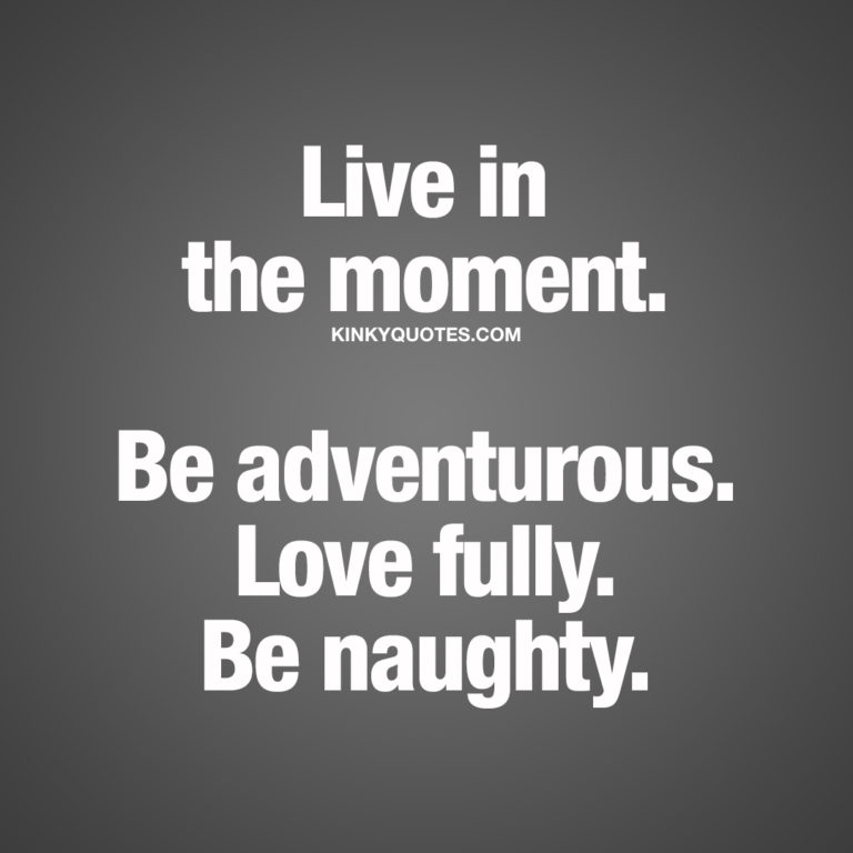 Live in the moment. Be adventurous. Love fully. Be naughty.
