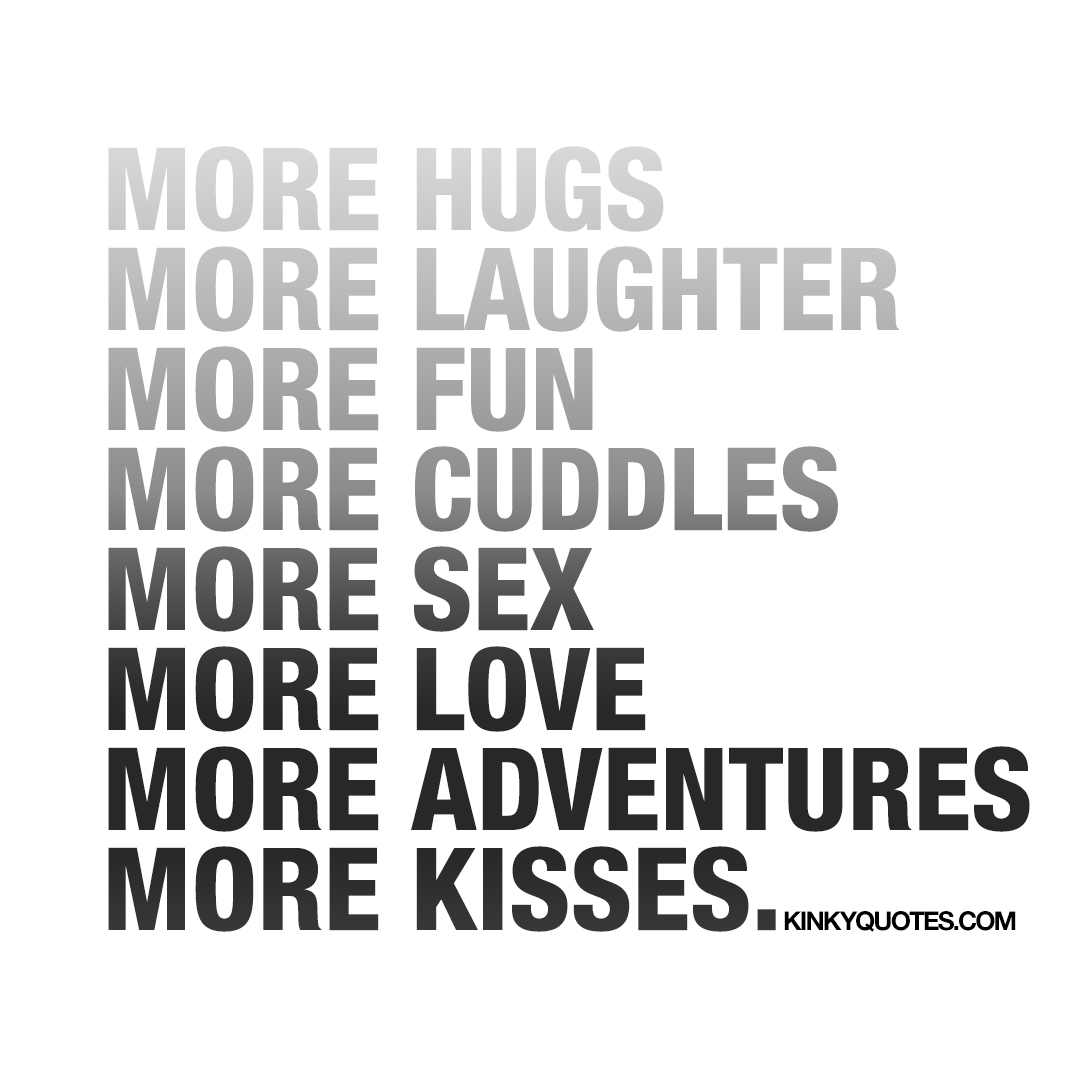 More hugs, laughter, fun, cuddles, sex, love, adventures, kisses.