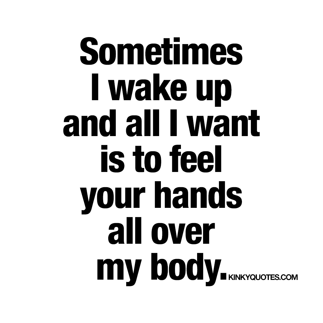 Sometimes I wake up and all I want is to feel your hands all over my body.