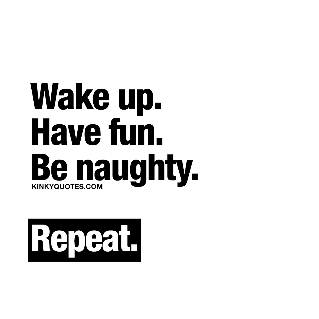Wake up. Have fun. Be naughty. Repeat.