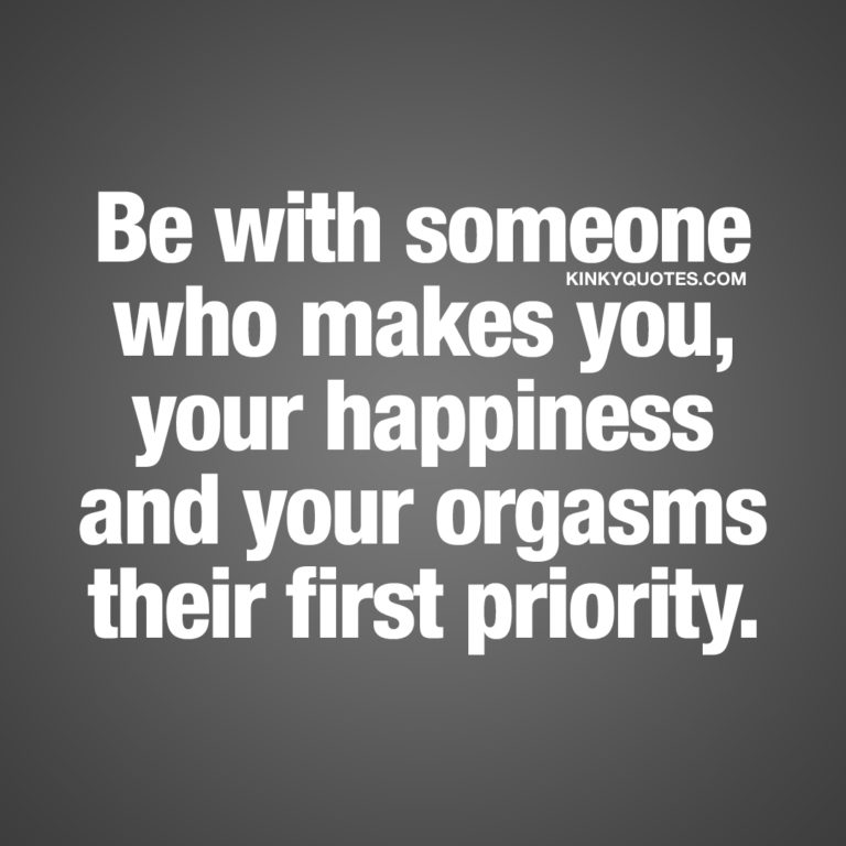 Be with someone who makes you, your happiness and your orgasms their first priority.