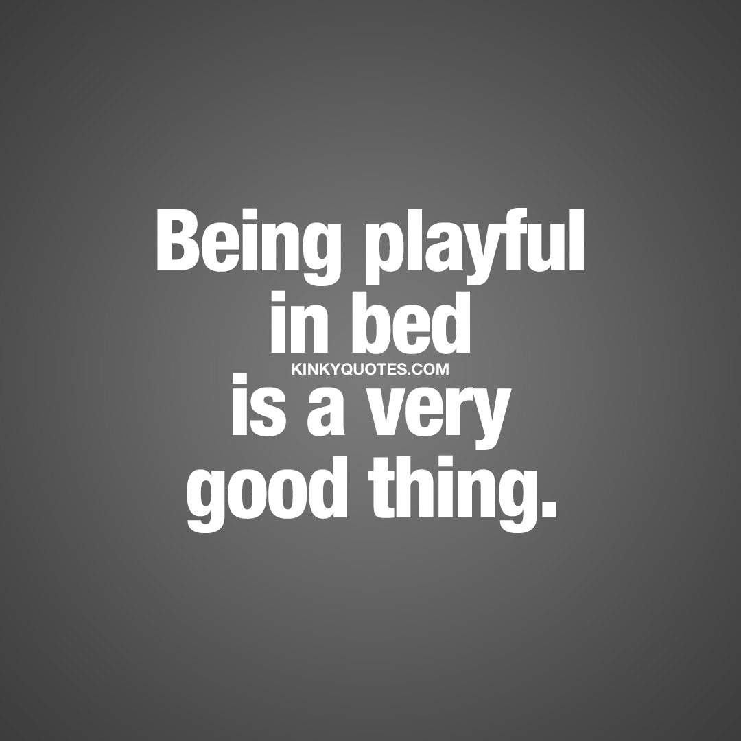 Being playful in bed is a very good thing.