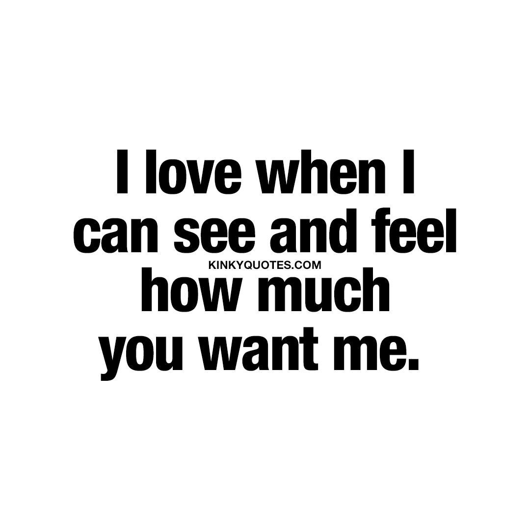 I love when I can see and feel how much you want me.
