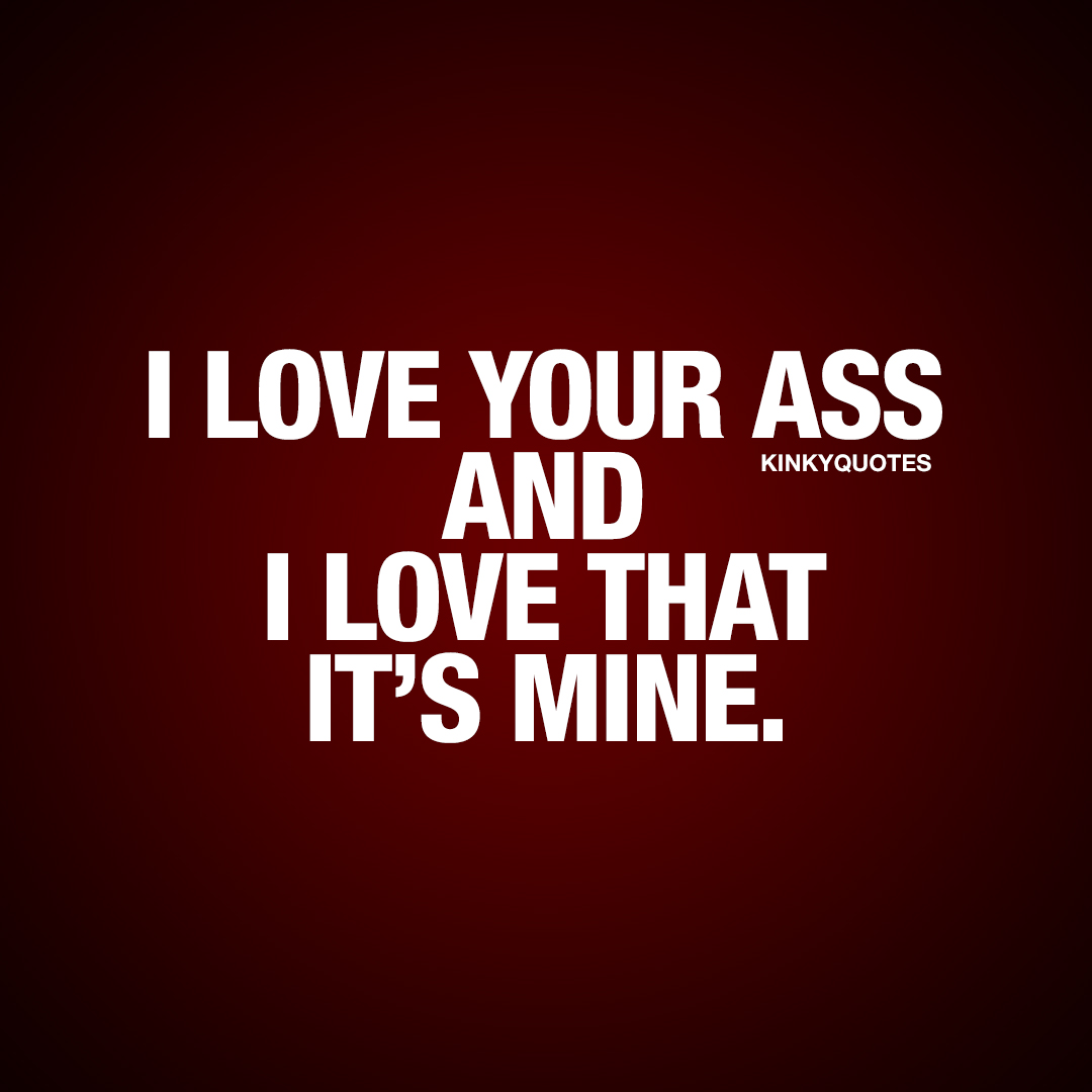 I love your ass and I love that it's mine.