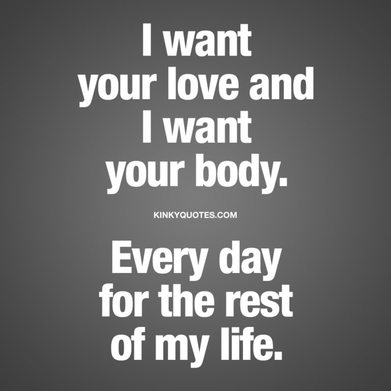 I want your love and I want your body. Every day for the rest of my life.