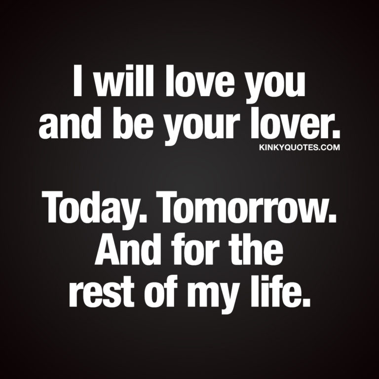 I will love you and be your lover. Today. Tomorrow. And for the rest of my life.