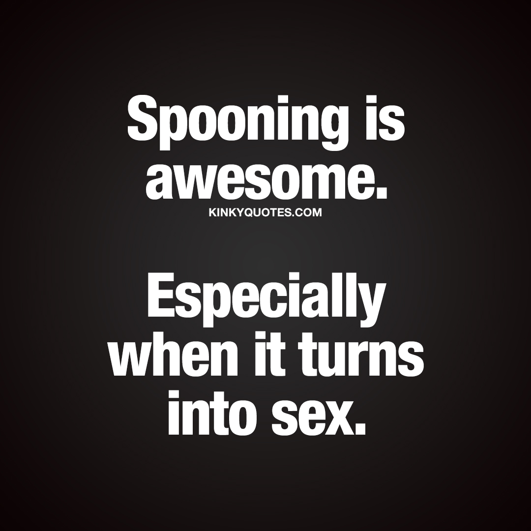 Spooning is awesome. Especially when it turns into sex.