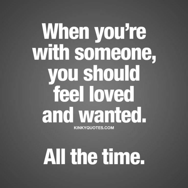 When you're with someone, you should feel loved and wanted. All the time.