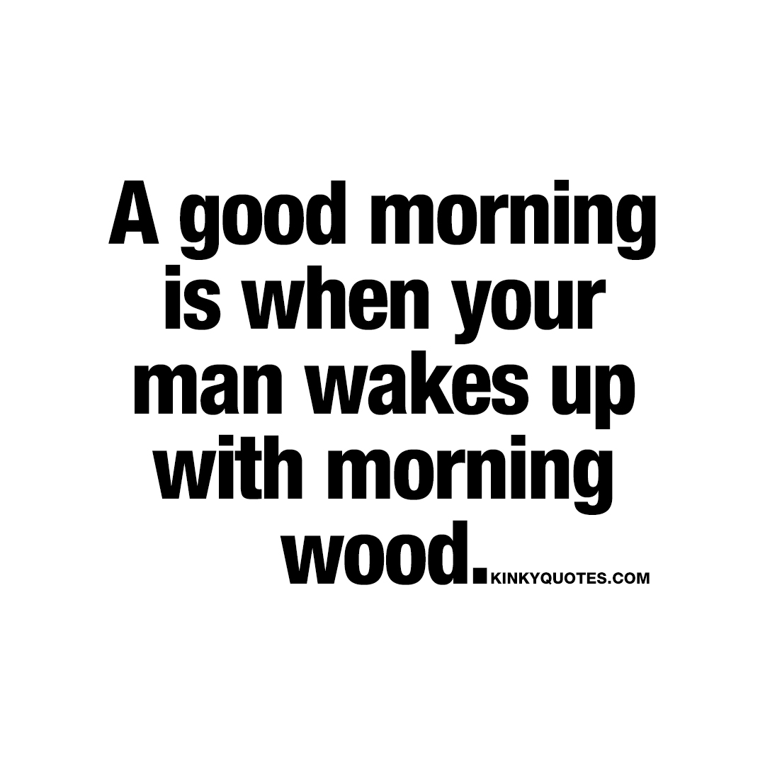 A good morning is when your man wakes up with morning wood.