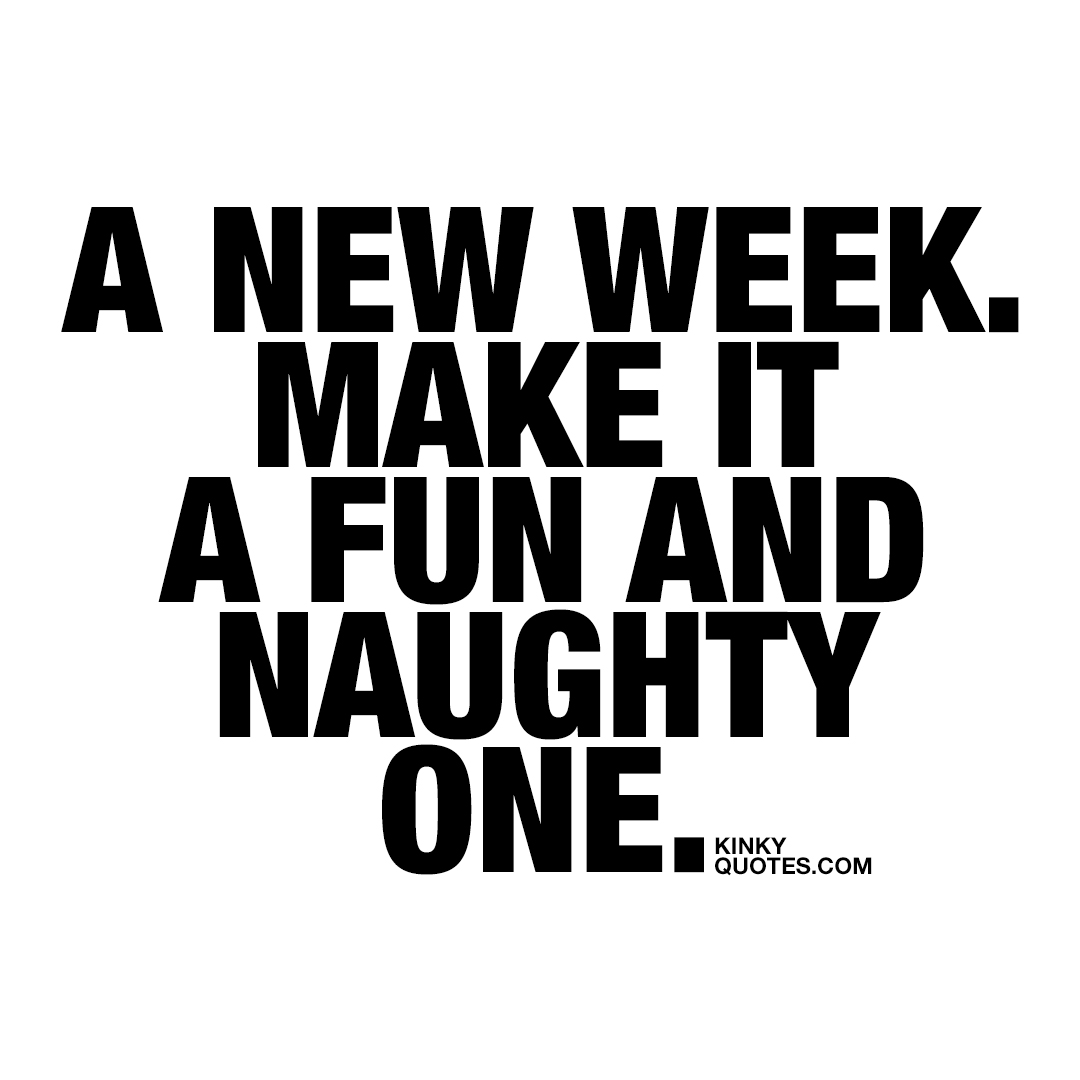 A new week. Make it a fun and naughty one.
