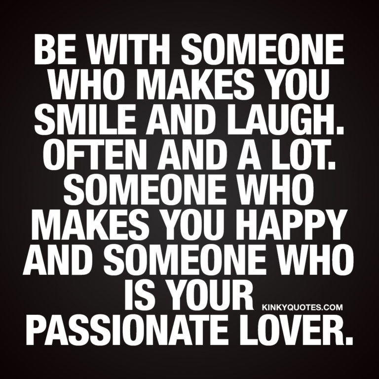 Be with someone who makes you smile and laugh. Often and a lot.
