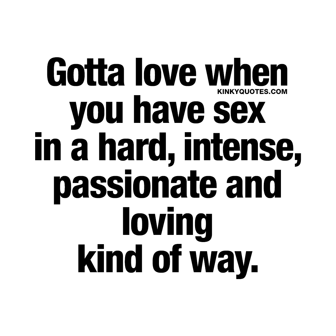 Gotta love when you have sex in a hard, intense, passionate and loving kind of way.