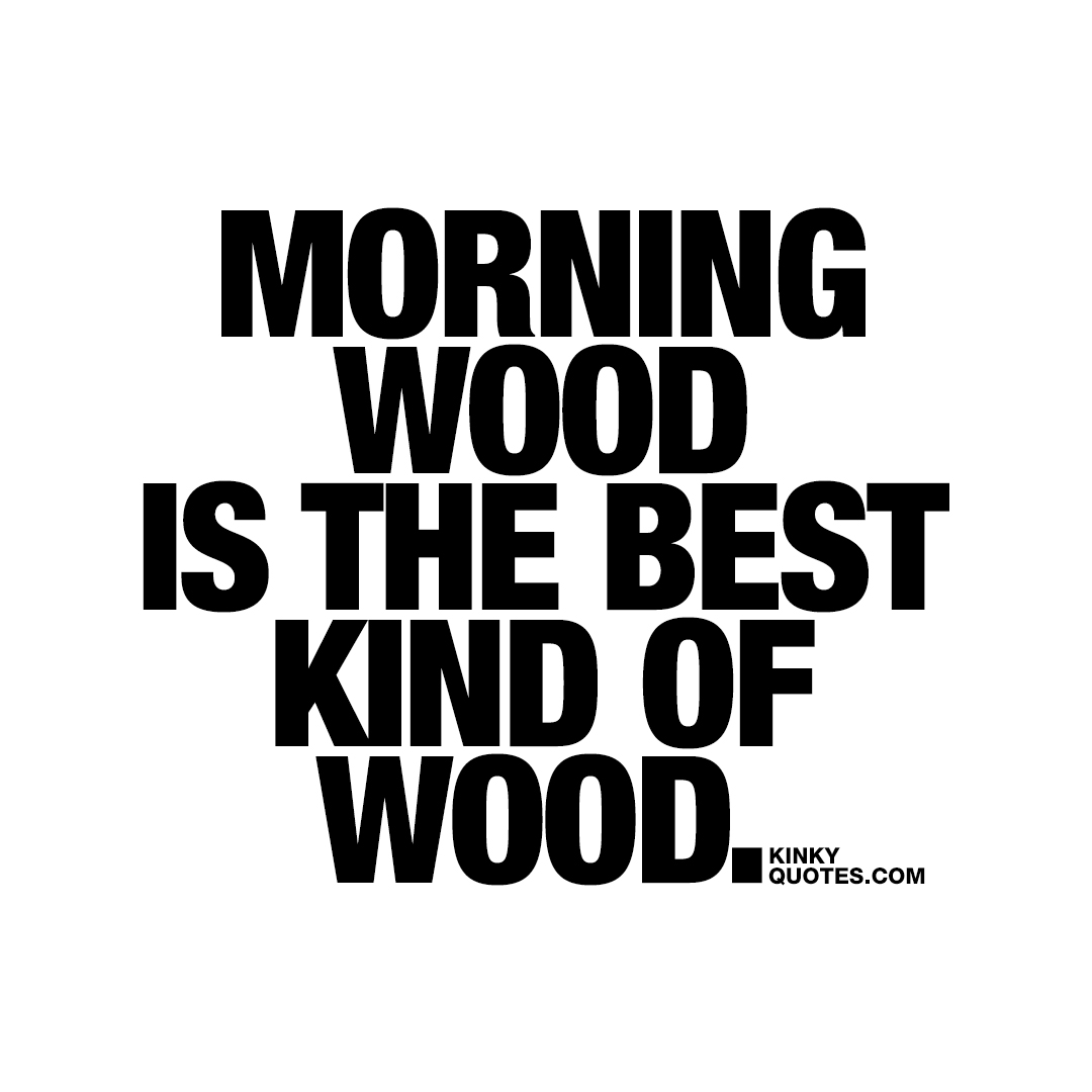 Morning wood is the best kind of wood.
