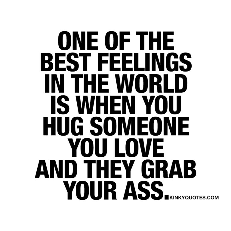 One of the best feelings in the world is when you hug someone you love and they grab your ass.