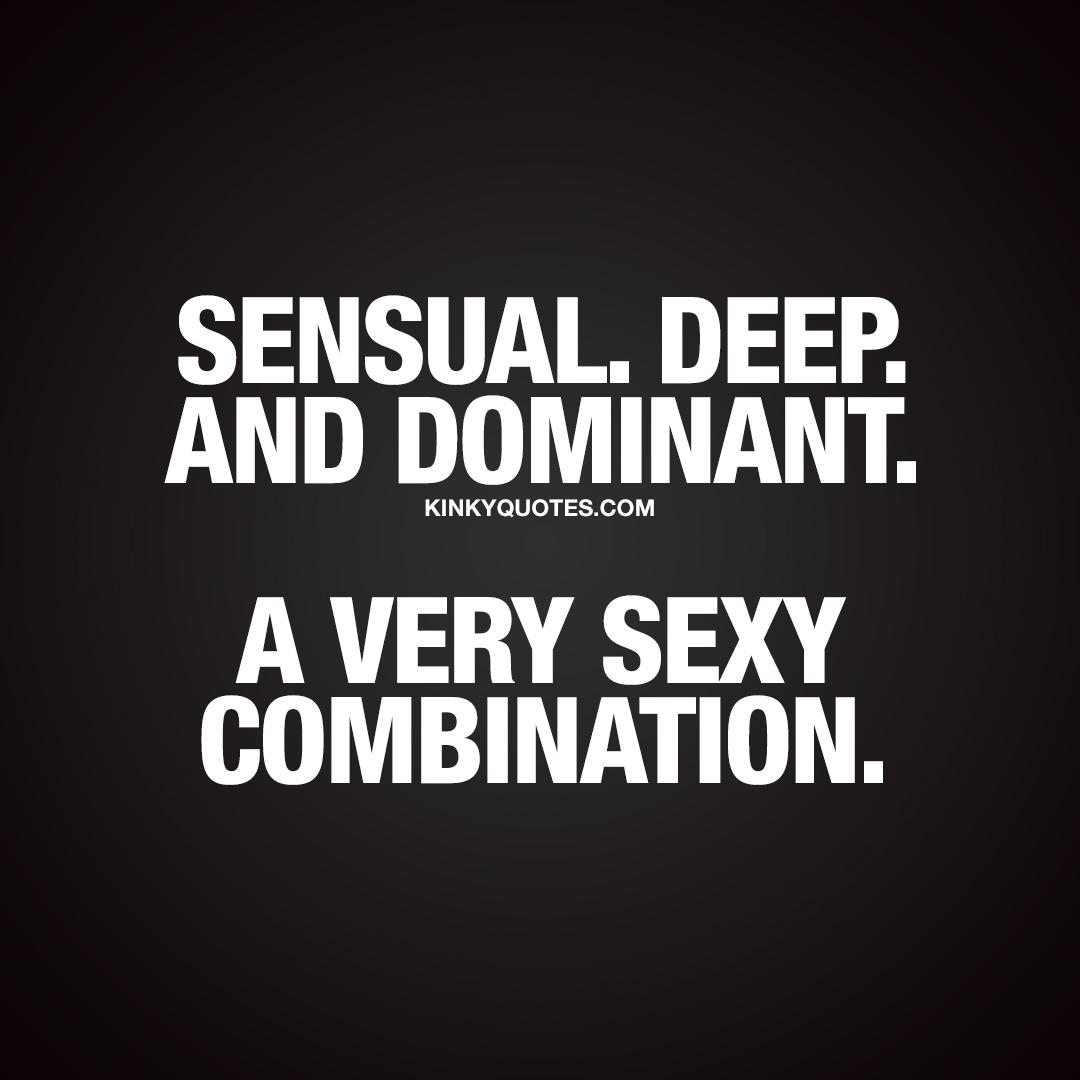 Sensual. Deep. Dominant. A very sexy combination.