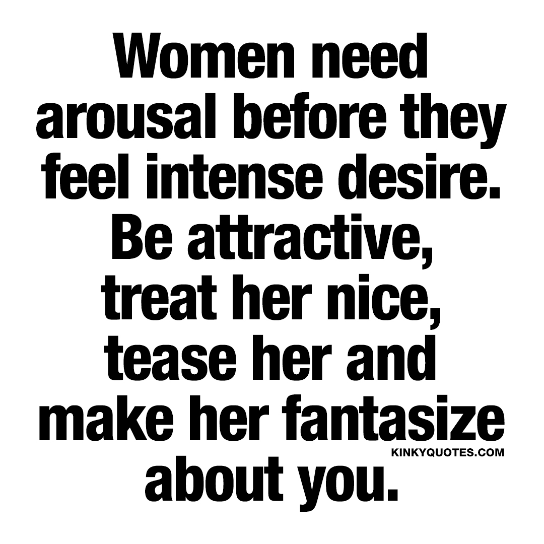 Women need arousal before they feel intense desire.