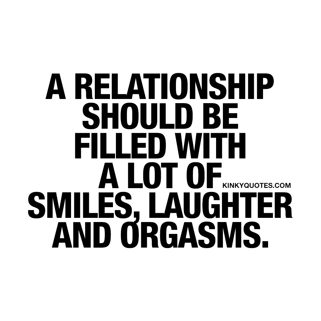 A relationship should be filled with a lot of smiles, laughter and orgasms.