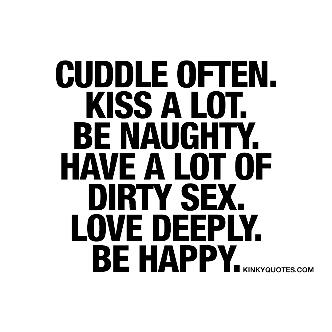 Cuddle often. Kiss a lot. Be naughty. Have a lot of dirty sex. Love deeply. Be happy.
