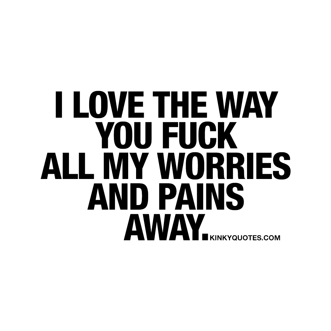 I love the way you fuck all my worries and pains away.