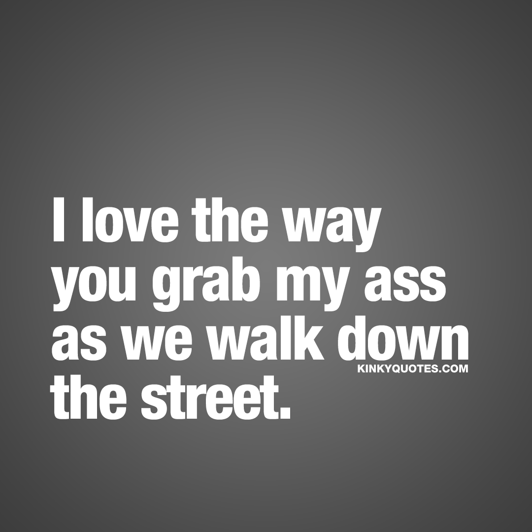 I love the way you grab my ass as we walk down the street.