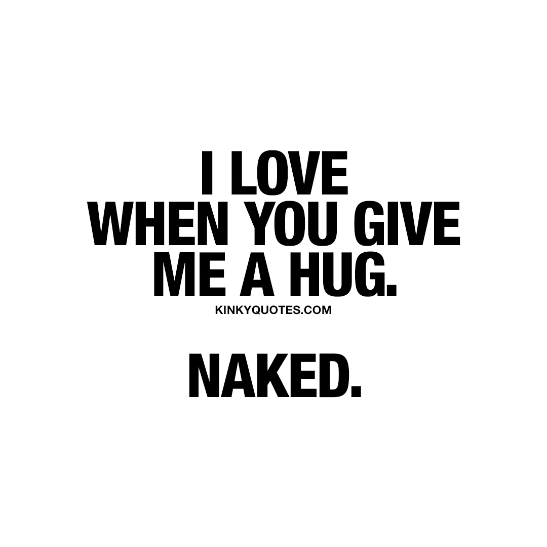 I love when you give me a hug. Naked.