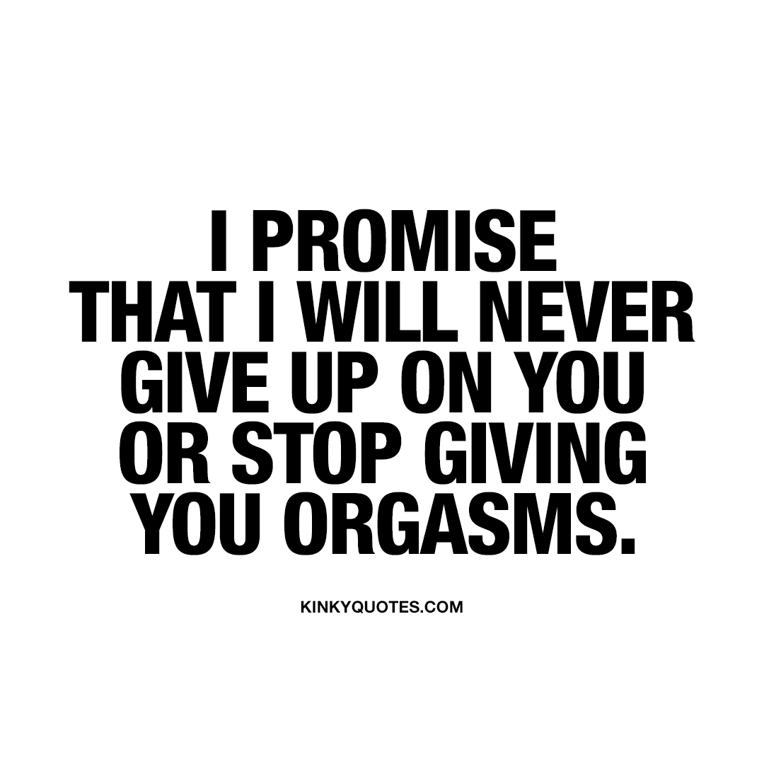 I promise that I will never give up on you or stop giving you orgasms.