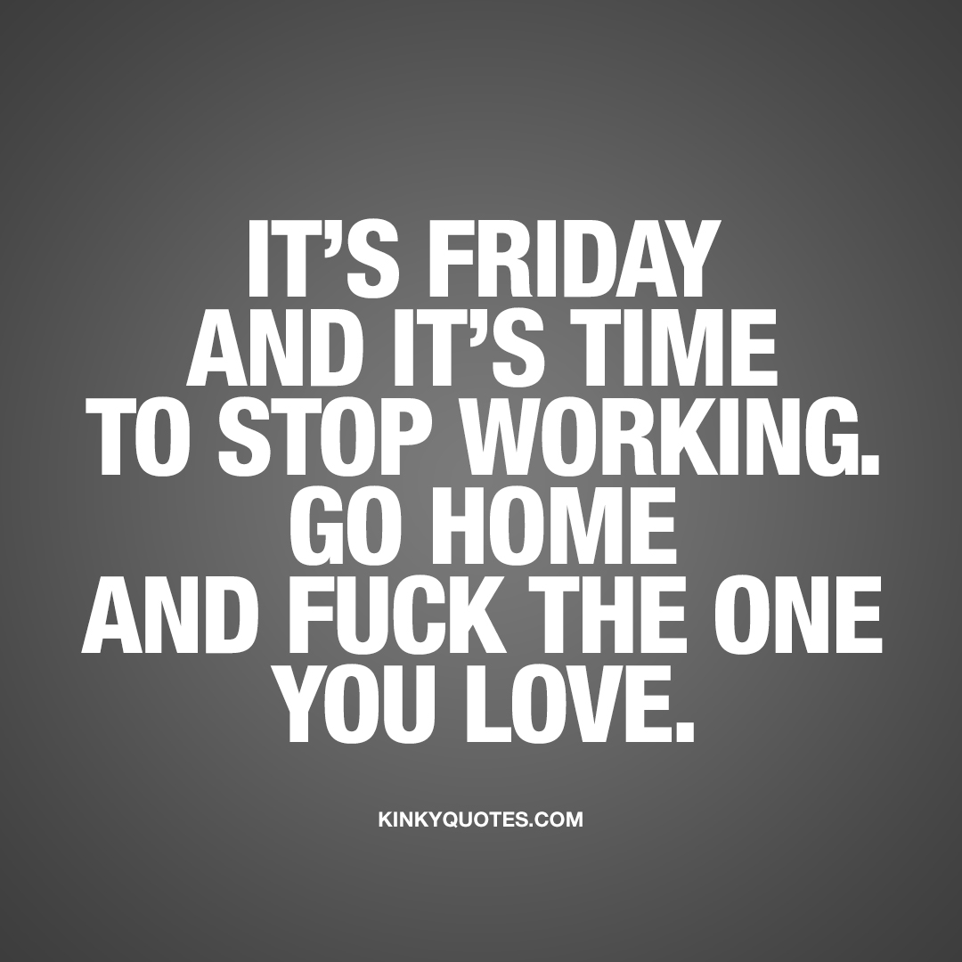 It's Friday and it's time to stop working. Go home and fuck the one you love.