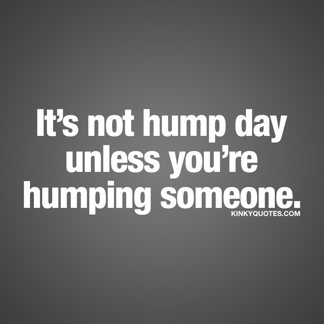 It's not hump day unless you're humping someone.