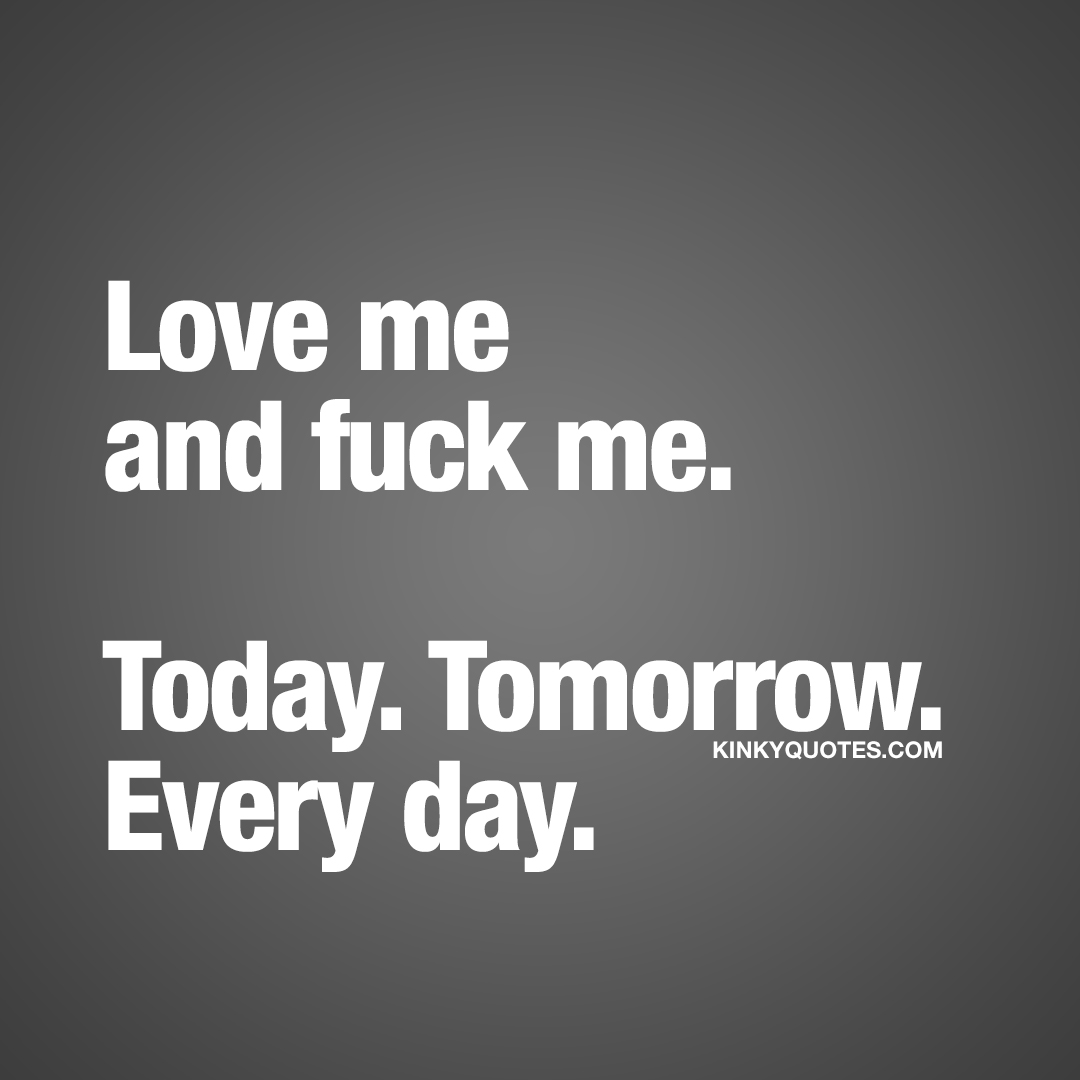 Love me and fuck me. Today. Tomorrow. Every day.
